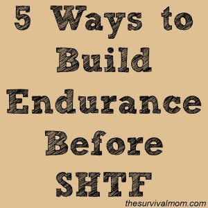 5 Ways to Build Endurance Before SHTF - The Survival Mom