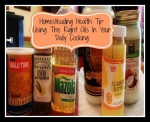 Homesteading Health Tip:  Using The Right Oils In Your Daily Cooking
