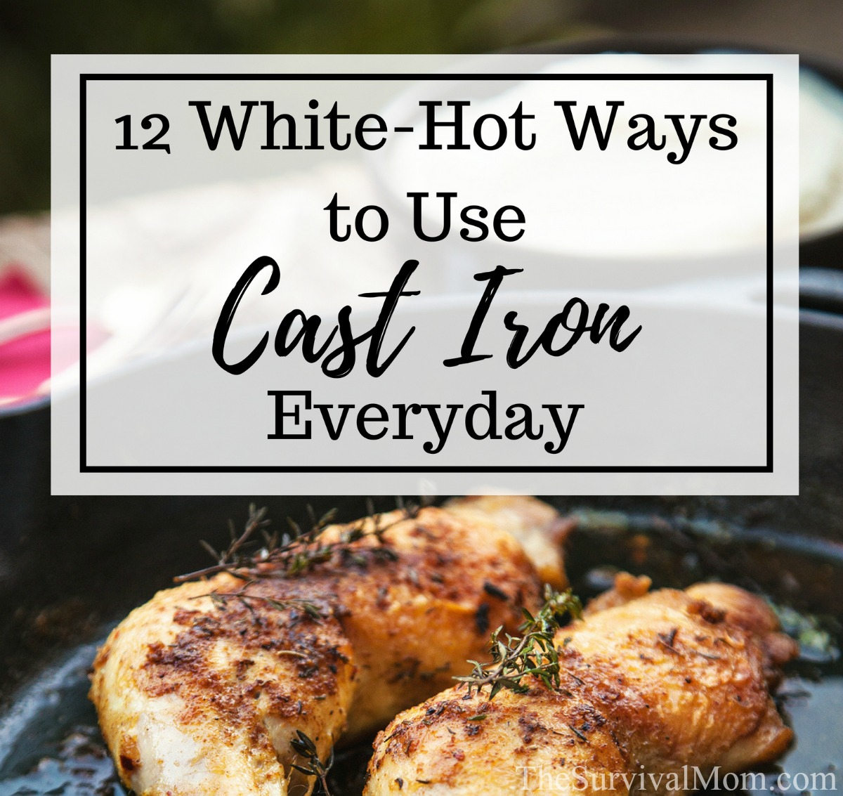 12 White Hot Ways to Use Cast Iron Everyday via The Survival Mom
