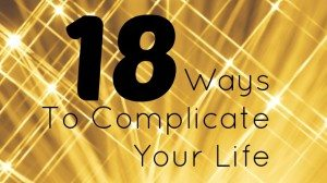 18 Ways to Complicate Your Life
