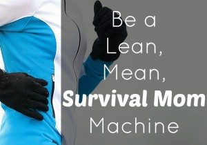Be a Lean, Mean Survival Mom Machine