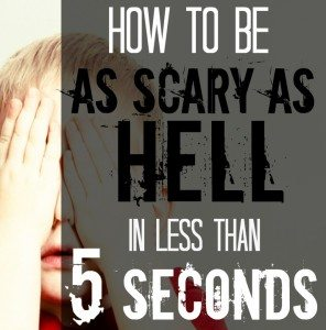 How to be as scary as hell in less than 5 seconds