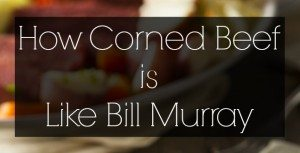 How Corned Beef is Like Bill Murray