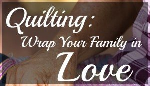 Quilting: Wrap Your Family in Love