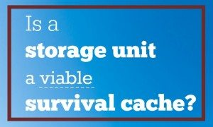 Is a Storage Unit a Viable Survival Cache?