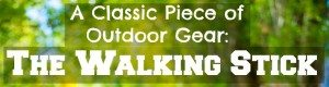 A Classic Piece of Outdoor Gear: The Walking Stick