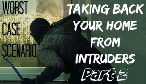 Worst Case Scenario: Taking Back Your Home From Intruders, Part 2