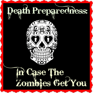 In Case The Zombies Get You…Death Preparedness