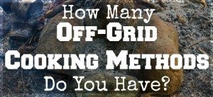 How Many Off-Grid Cooking Methods Do You Have?