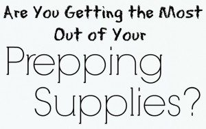 Are You Getting the Most Out of Your Prepping Supplies?