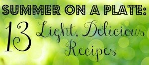 Summer On a Plate: 13 Light, Delicious Recipes