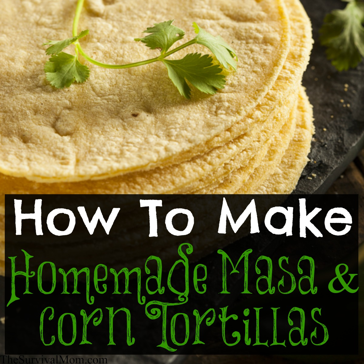 How to Make Homemade Masa & Corn Tortillas - Survival Mom