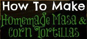 how to make homemade masa and corn tortillas