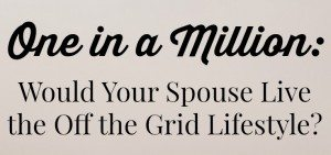 One in a million. Would your spouse live the off-grid lifestyle?