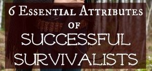 6 Essential Attributes of Successful Survivalists