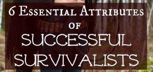 6 Essential Attributes of Successful Survivalists