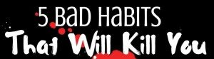 5 Bad Habits That Will Kill You