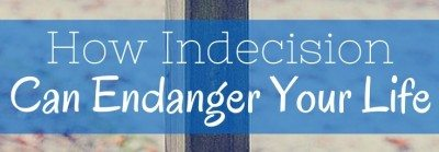 How Indecision Can Endanger Your Life