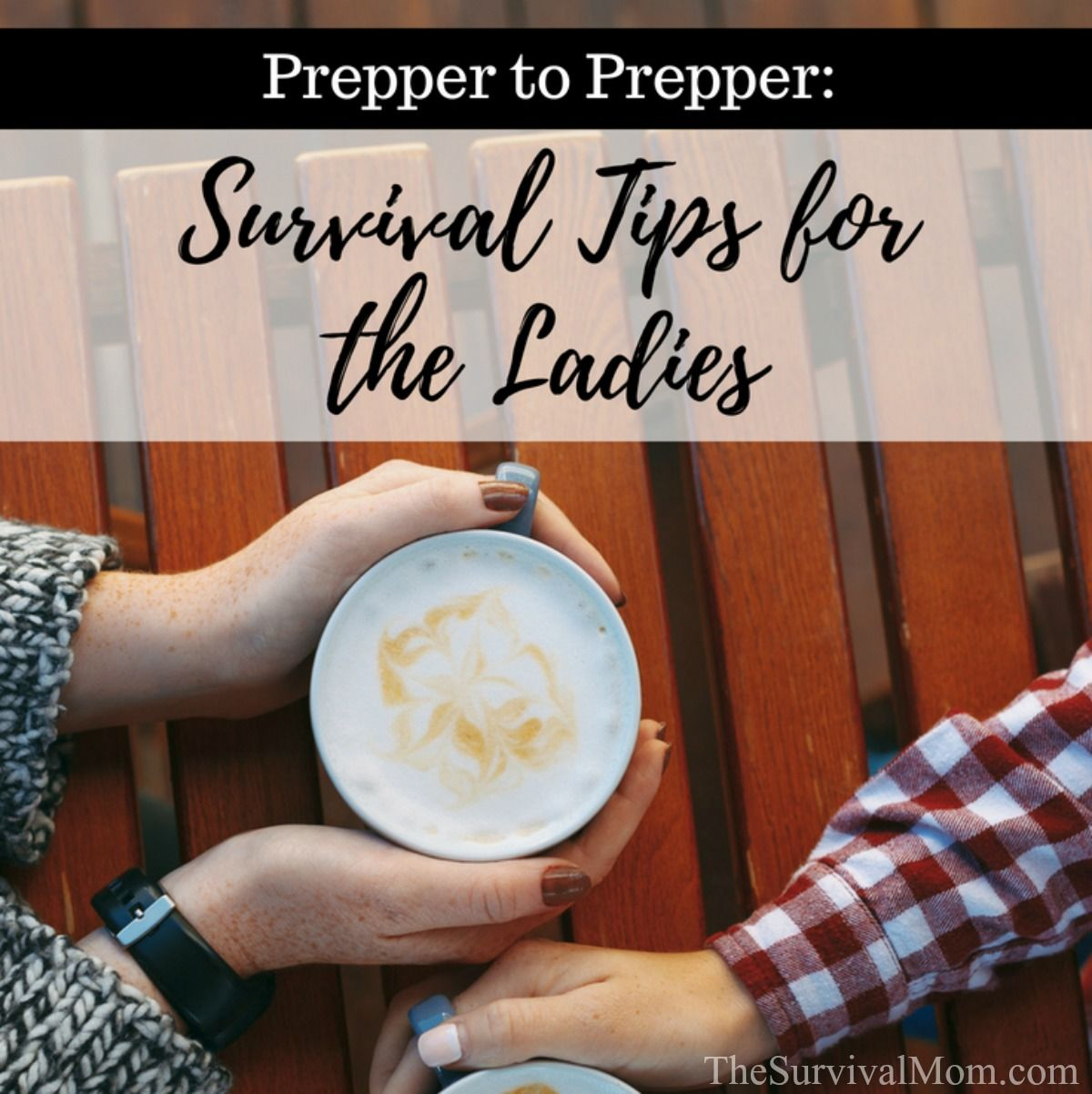 Prepper to Prepper Survival Tips for the Ladies via The Survival Mom